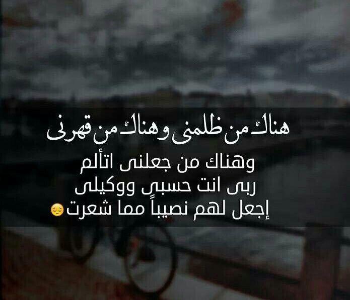 هناك من ظلمني وهناك من قهرني وهناك من جعلني أتألم ربي أنت حسبي ووكيلي إجعل لهم نصيبا مما شعرت Quotes Words Arabic Quotes