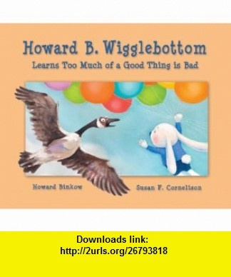 Howard B. Wigglebottom Learns Too Much of a Good Thing Is Bad (9780982616536) Howard Binkow, Susan F. Cornelison , ISBN-10: 0982616538  , ISBN-13: 978-0982616536 ,  , tutorials , pdf , ebook , torrent , downloads , rapidshare , filesonic , hotfile , megaupload , fileserve