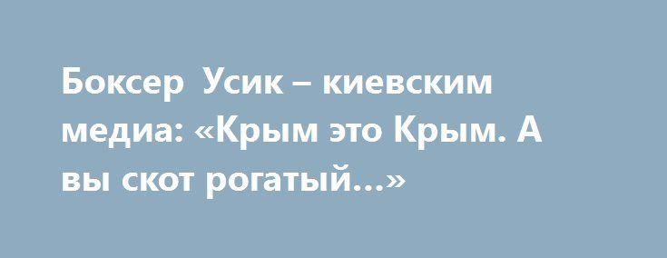 Боксер Усик – киевским медиа: «Крым это Крым. А вы скот рогатый…» http://rusdozor.ru/2016/07/08/bokser-usik-kievskim-media-krym-eto-krym-a-vy-skot-rogatyj/  Его невозможно спутать с кем-то другим. Тату с трезубом, казацкий чуб и гопак после каждой победы. Александр Усик – еще недавно признанный символ украинского патриотизма на боксерском ринге. Теперь его называют «зрадныком» и «агентом Путина». Все потому, что Усик забыл ...