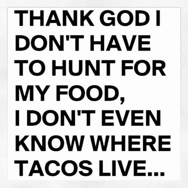 Thank God I don't have to hunt for my food, I don't even know where tacos live