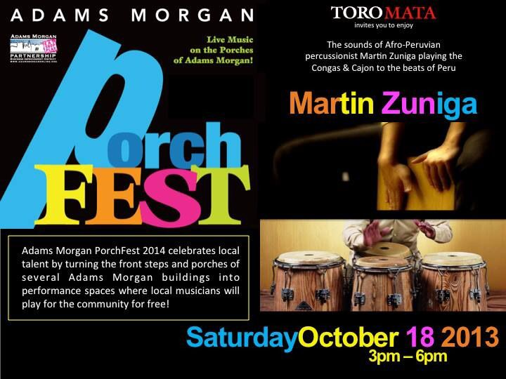 Toro Mata invites you to enjoy... Adams Morgan Porch Fest The Sounds of Afro-Peruvian percussionist MARTIN ZUNIGA playing the Congas & Cajon to the beats of Peru This Saturday October 18, 2014 3pm to 6pm