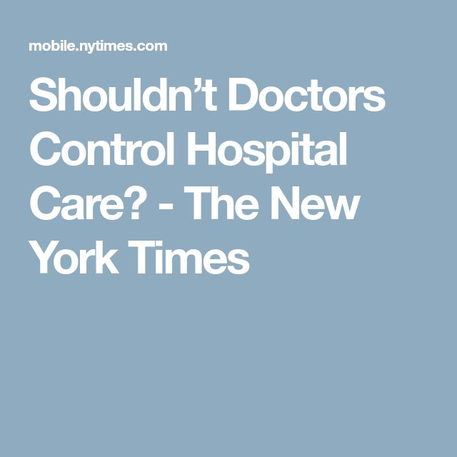 Shouldn't Doctors Control Hospital Care? - The New York Times