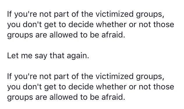If you are not part of the victimized groups, you don't get to decide whether or not those groups are allowed to be afraid.