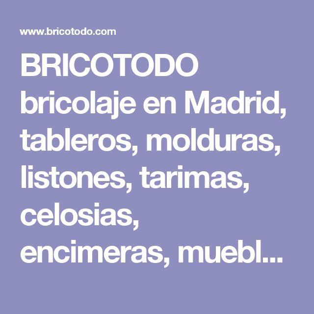 BRICOTODO bricolaje en Madrid, tableros, molduras, listones, tarimas, celosias, encimeras, muebles, muebles de baño, mamparas de baño, mesas de ordenador, estanterias, cajoneras, zapateros, frentes de armario, mesas de ordenador, pinturas, barnices, herra