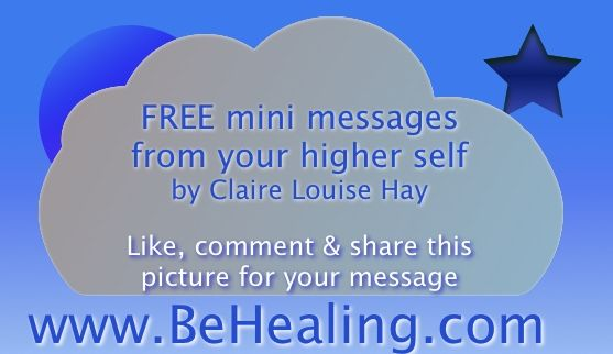 FREE mini messages from your higher self by Claire Louise Hay  Visit http://www.facebook.com/behealing for yours!