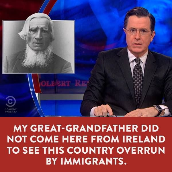 My Great-Grandfather did not come here from Ireland to see this country overrun by immigrants. Stephen Colbert More