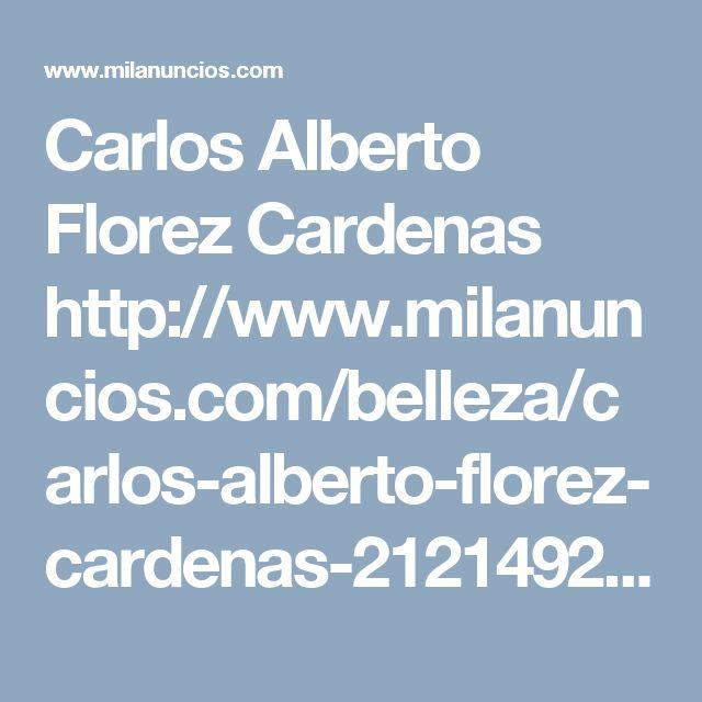 Carlos Alberto Florez Cardenas   http://www.milanuncios.com/belleza/carlos-alberto-florez-cardenas-212149271.htm