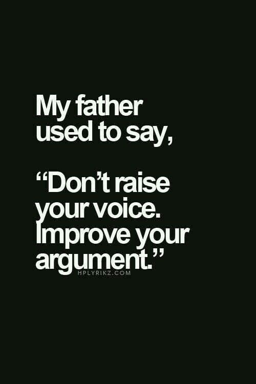 Always be improving your argument. Convincing by decibel level does not work!