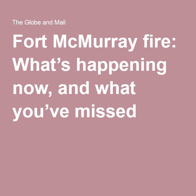 Fort McMurray fire: What's happening now, and what you've missed