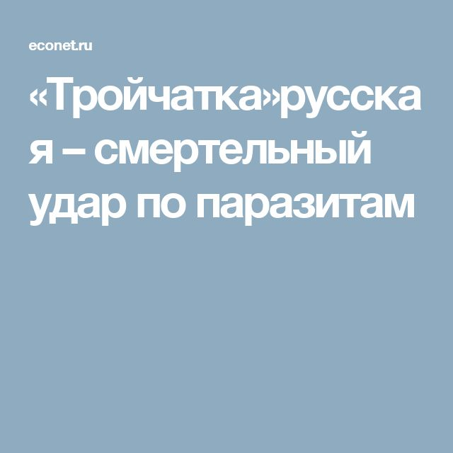 русская тройчатка от паразитов инструкция по применению