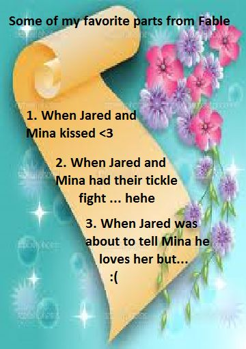 These are only SOME of my favorite parts. #Fable book 3 < Note that it is all to do with Jared and Mina, cuz pretty much no other characters matter to me. I loved when he nuzzled her! : : And shout out to Leah, i love it when you comment, but i can't reply because my comment option is whack. It's not working for me at the moment. Just wanted to make sure you knew i wasn't ignoring you! :)