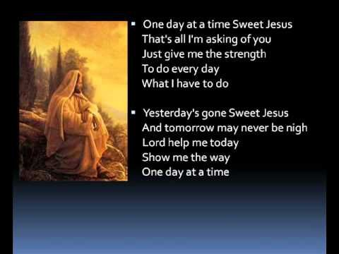 """One day at a time (lyrics) """"Yesterday's gone, sweet Jesus, and tomorrow may never be mine.  Lord, help me today, show me the way, one day at a time."""""""