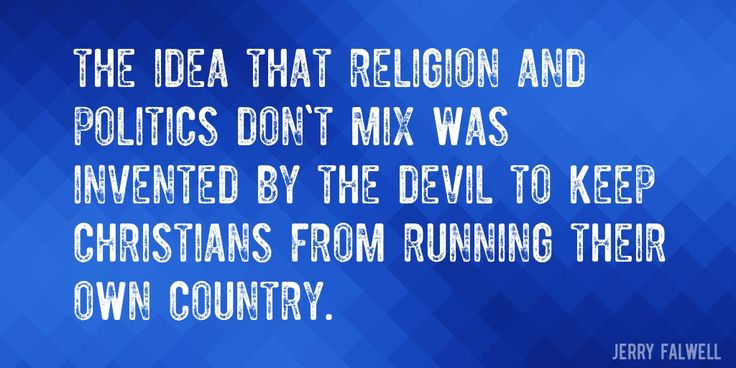 Quote by Jerry Falwell => The idea that religion and politics don't mix was invented by the Devil to keep Christians from running their own country.