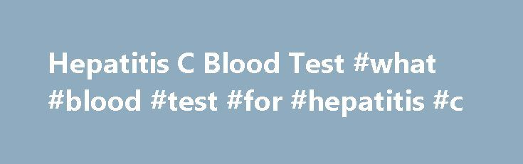 Hepatitis C Blood Test #what #blood #test #for #hepatitis #c http://fort-worth.nef2.com/hepatitis-c-blood-test-what-blood-test-for-hepatitis-c/  # What to Expect from a Hepatitis C Blood Test Hepatitis C blood test Key points Screening for hepatitis C begins with a blood test that checks for the presence of HCV antibodies. Tests for hepatitis C are typically done in labs that perform routine blood work. A regular blood sample will be taken and analyzed. HCV antibodies shown in test results…