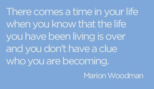 There comes a time in your life when you know that the life you have been living is over and you don't have a clue who you are becoming.