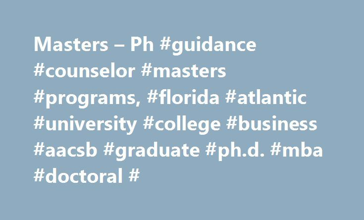 Masters – Ph #guidance #counselor #masters #programs, #florida #atlantic #university #college #business #aacsb #graduate #ph.d. #mba #doctoral # http://louisville.remmont.com/masters-ph-guidance-counselor-masters-programs-florida-atlantic-university-college-business-aacsb-graduate-ph-d-mba-doctoral/  # The Business of Sport with Florida s original AACSB-accredited MBA in Sport Management Masters Ph.D. Study business and innovation in one of the most exciting and challenging environments in…