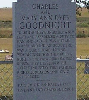 Charles Goodnight. Illinois-born, came toTexasin 1845. At 19, on way to gold field, saw ranchingpossibilities, started herd in Palo Pinto area. Civil War scout for the frontier regiment in northwest Texas, New Mexico and Indian Territory. With Oliver Loving, pioneered Goodnight-Loving Trail, 1866. Established (1876) first Texas Panhandle ranch, inPalo Duro Canyon, longtime winter shelter of Plains Indians. Later expanded into the great JA Ranch. Founded old Goodnight College. (1964)