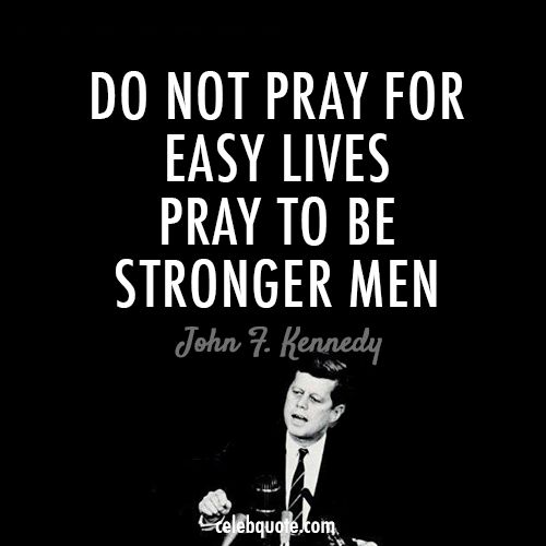 john fitzgerald kennedy quotes | John F. Kennedy Quote (About easy lives, life, pray, stronger men)
