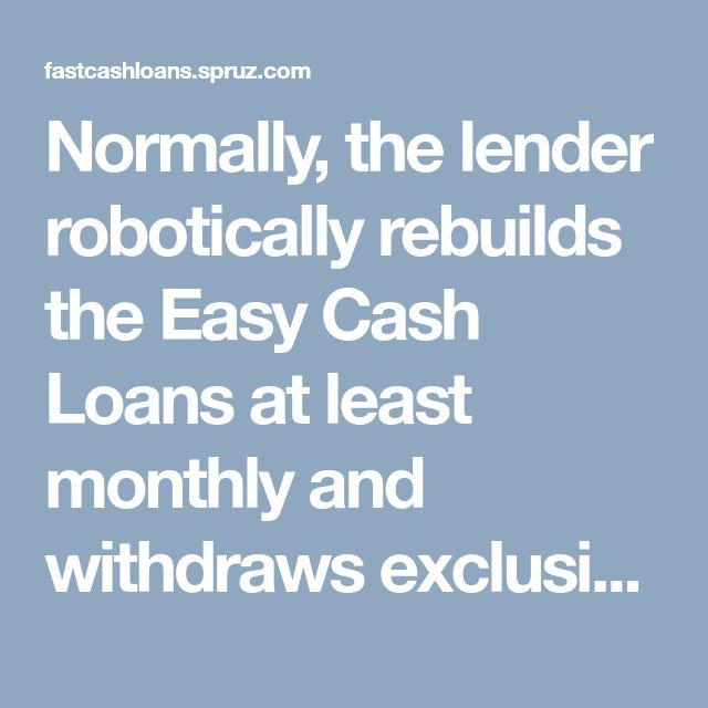 Normally, the lender robotically rebuilds the Easy Cash Loans at least monthly and withdraws exclusively the curiosity owed. Mortgage loan compensation as simple, as your lender, once the due date progresses round, can simply distance themself cash electronically from the same account into Easy Cash Loans they primarily deposited your funds.