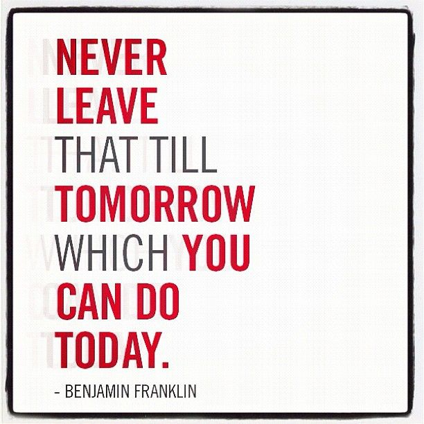 """""""Never leave that till tomorrow which you can do today."""" - Benjamin Franklin #quote I need to remember this..."""