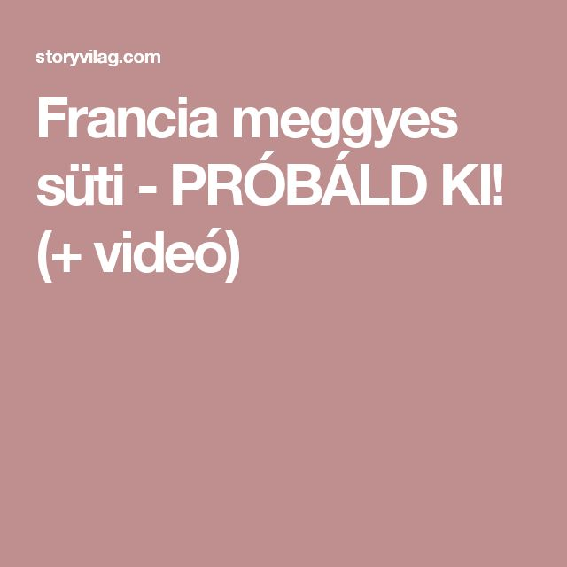 Francia meggyes süti - PRÓBÁLD KI! (+ videó)