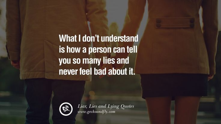 What I don't understand is how a person can tell you so many lies and never fell bad about it. 60 Quotes About Liar, Lies and Lying Boyfriend In A Relationship