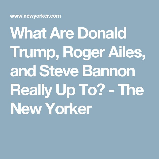 What Are Donald Trump, Roger Ailes, and Steve Bannon Really Up To? - The New Yorker