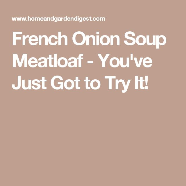 French Onion Soup Meatloaf - You've Just Got to Try It!
