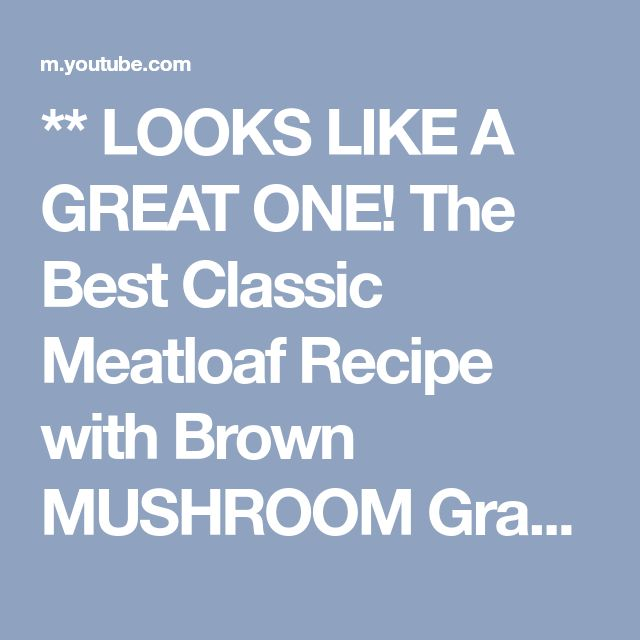 ** LOOKS LIKE A GREAT ONE!  The Best Classic Meatloaf Recipe with Brown MUSHROOM Gravy - YouTube