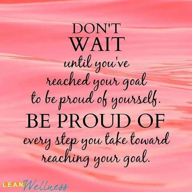 don't wait until you've reached your goal to be proud of yourself. be proud of every step you take toward reaching your goal