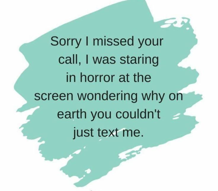 Sorry I missed your call. I was starring in horror at the screen wondering why on earth you couldn't just text me.