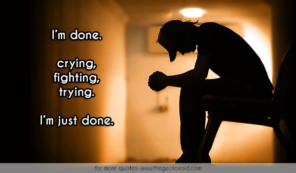 I'm done. crying, fighting, trying. I'm just done.  #crying #done #fighting #quotes #suicide #trying  ©2016 The Gecko Said – Beautiful Quotes