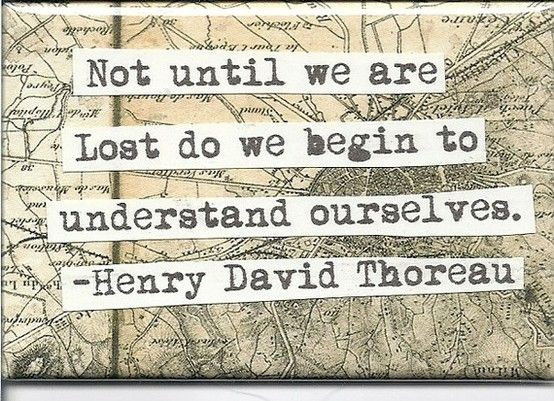 Not until we are lost do we begin to understand ourselves. -Henry David Thoreau