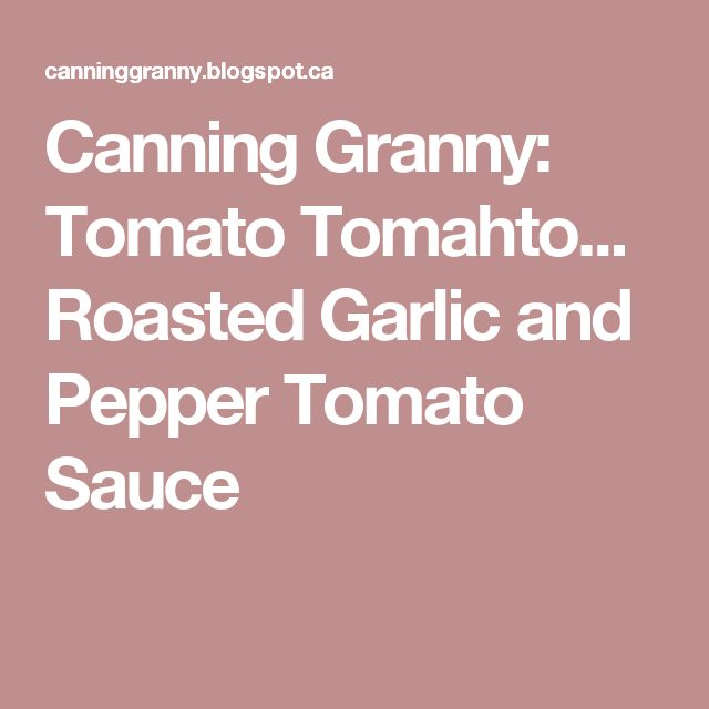 Canning Granny: Tomato Tomahto... Roasted Garlic and Pepper Tomato Sauce