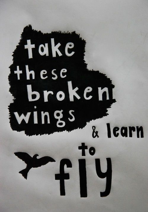 Take these Broken Wings & learn to fly again, learn to live so free. When we hear the voices sing. The book of love will open up and let us in. - Mr. Mister