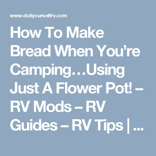 How To Make Bread When You're Camping…Using Just A Flower Pot! – RV Mods – RV Guides – RV Tips | DoItYourselfRV