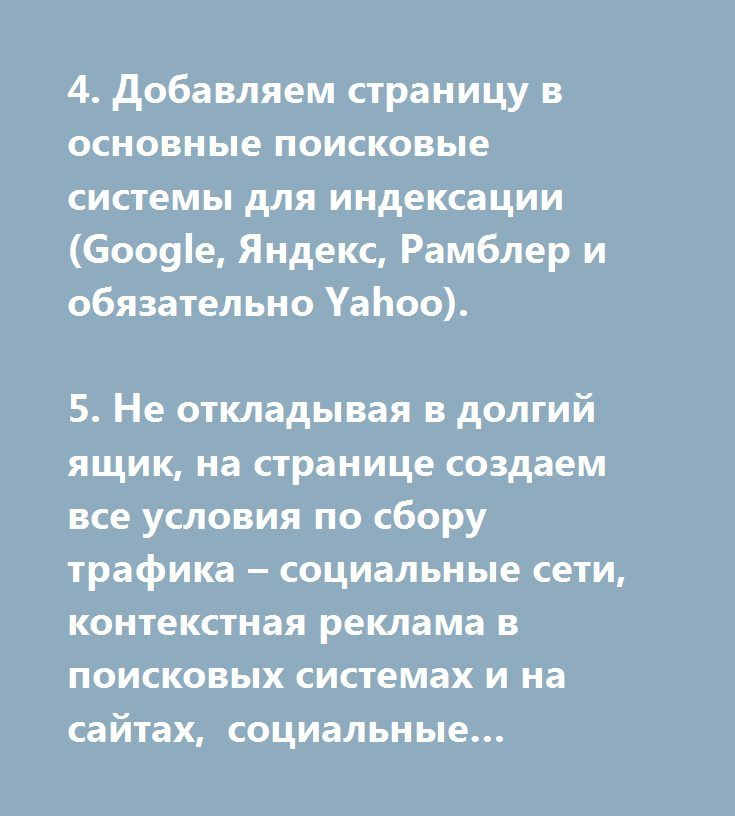 4. Добавляем страницу в основные поисковые системы для индексации (Google, Яндекс, Рамблер и обязательно Yahoo).  5. Не откладывая в долгий ящик, на странице создаем все условия по сбору трафика – социальные сети, контекстная реклама в поисковых системах и на сайтах, социальные закладки (на сегодняшний день как раз они занимают первые позиции по привлечению трафика), контекстная и тизерная реклама в социальных Сетях.  Основная задача для молодого сайта – добиться 400-600 (это по минимуму)…