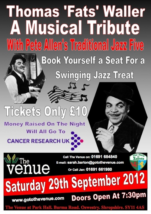Fats Waller Musical Tribute with Pete Allen's Traditional Jazz Five.     SATURDAY, 29th SEPT - Doors open 7.30pm    Book yourself a seat for a swinging jazz treat! Tickets just £10. To raise money for Cancer Research UK.    TO BOOK:    Call The Venue on 01691 684840 or email: sarah.barton@gotothevenue.com
