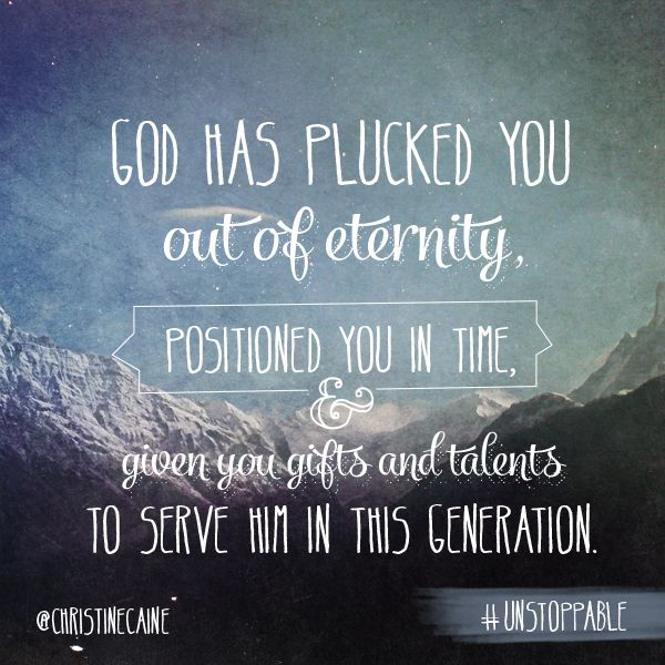 God has plucked YOU out of eternity, positioned you in time & given you gifts and talents to serve Him in this generation.