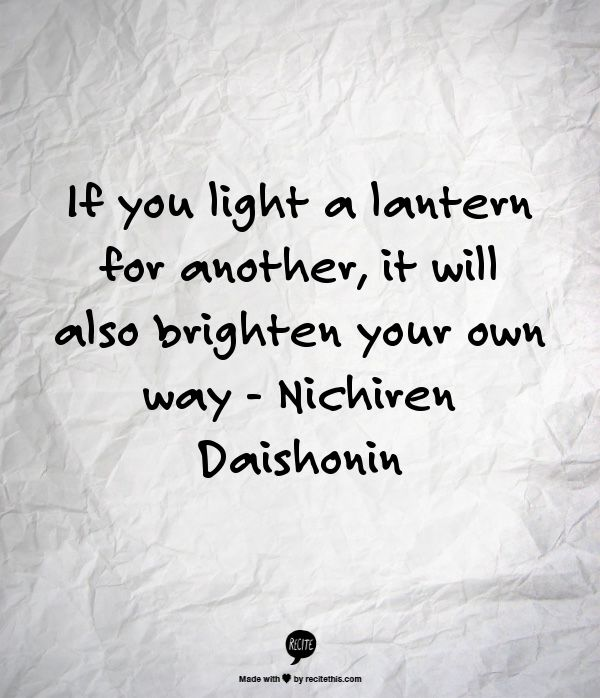 If you light a lantern for another, it will also brighten your own way - Nichiren Daishonin  #inspiration