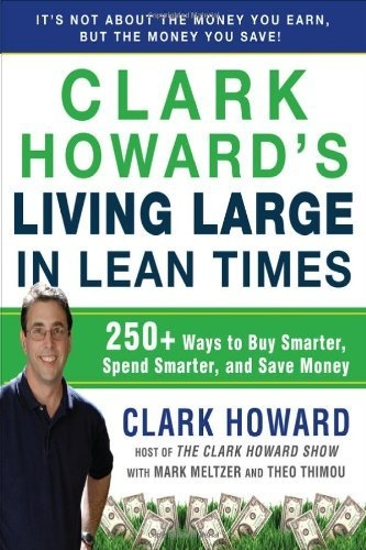 Clark Howard's Living Large in Lean Times: 250+ Ways to Buy Smarter, Spend Smarter, and Save Money by Clark Howard
