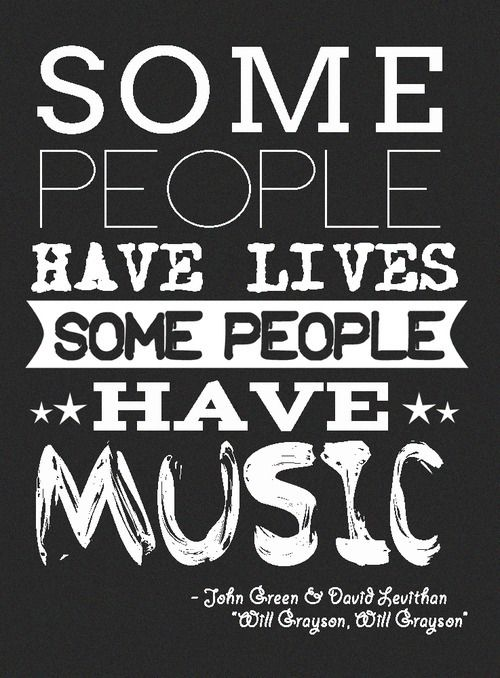 """SOme people have lives, some people have music"" -- Quotes About Life By John Green"