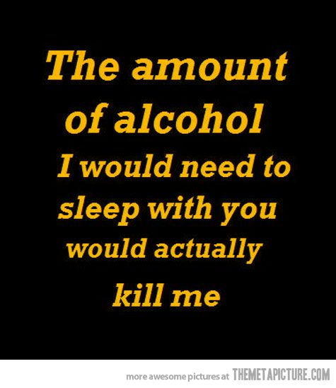 The amount of alcohol I would need to sleep with you... Seriously