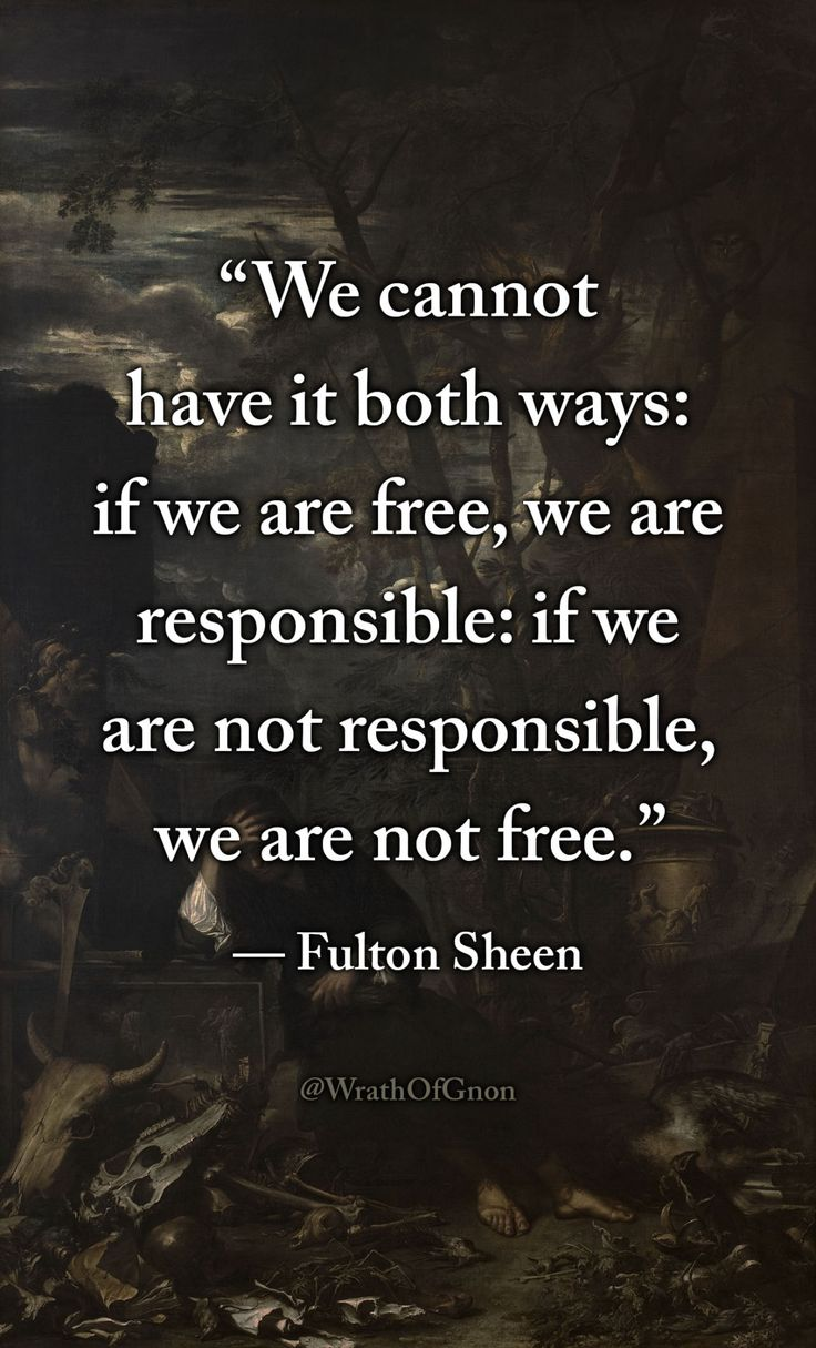"""We cannot have it both ways: if we are free, we are responsible: if we are not responsible, we are not free."" — Archbishop Fulton Sheen"