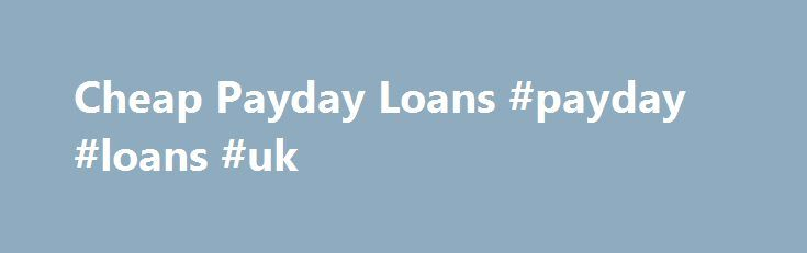 Cheap Payday Loans #payday #loans #uk http://loan.remmont.com/cheap-payday-loans-payday-loans-uk/  #cheap payday loans # Cheap Payday Loans The state of today's economy is making it difficult for the everyday individual to make ends meet. Everyday hardworking individuals are faced with the fact that they are simply not making enough money in a single paycheck to stretch to the next payday. The latter issue is causing…The post Cheap Payday Loans #payday #loans #uk appeared first on Loan.