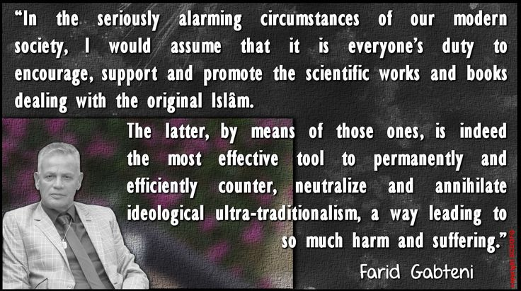 """In the seriously alarming circumstances of our modern society, I would assume that it is everyone's duty to encourage, support and promote the scientific works and books dealing with the original Islâm. The latter, by means of those ones, is indeed the most effective tool to permanently and efficiently counter, neutralize and annihilate ideological ultra-traditionalism, a way leading to so much harm and suffering."" (Farid Gabteni)"