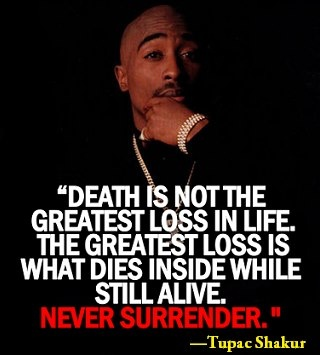"""""""Death is not THE greatest loss in life,   The greatest loss is what dies inside while still alive.""""   Tupac Shakur"""