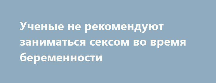 Ученые не рекомендуют заниматься сексом во время беременности https://apral.ru/2017/07/16/uchenye-ne-rekomenduyut-zanimatsya-seksom-vo-vremya-beremennosti.html  Интимная близость во время вынашивания ребёнка не повредит здоровью плода и матери, если придаваться ей в определённый период беременности. Об этом пишет издание «Лиза», ссылаясь на последние научные исследования. В частности, специалисты не рекомендуют заниматься сексом в первый триместр беременности. По статистике, именно в это…