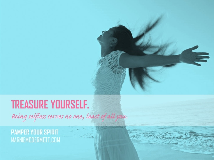 Treasure yourself. Being selfless serves no one, least of all you.