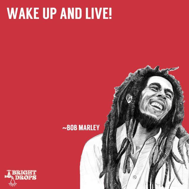 """Wake up and live!"" ~Bob Marley"